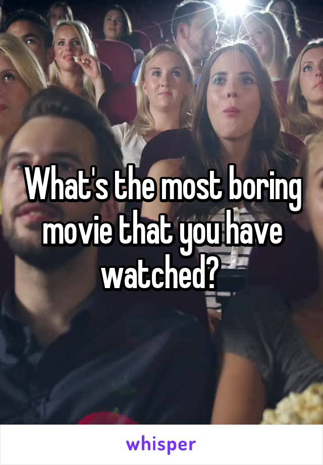 What's the most boring movie that you have watched?