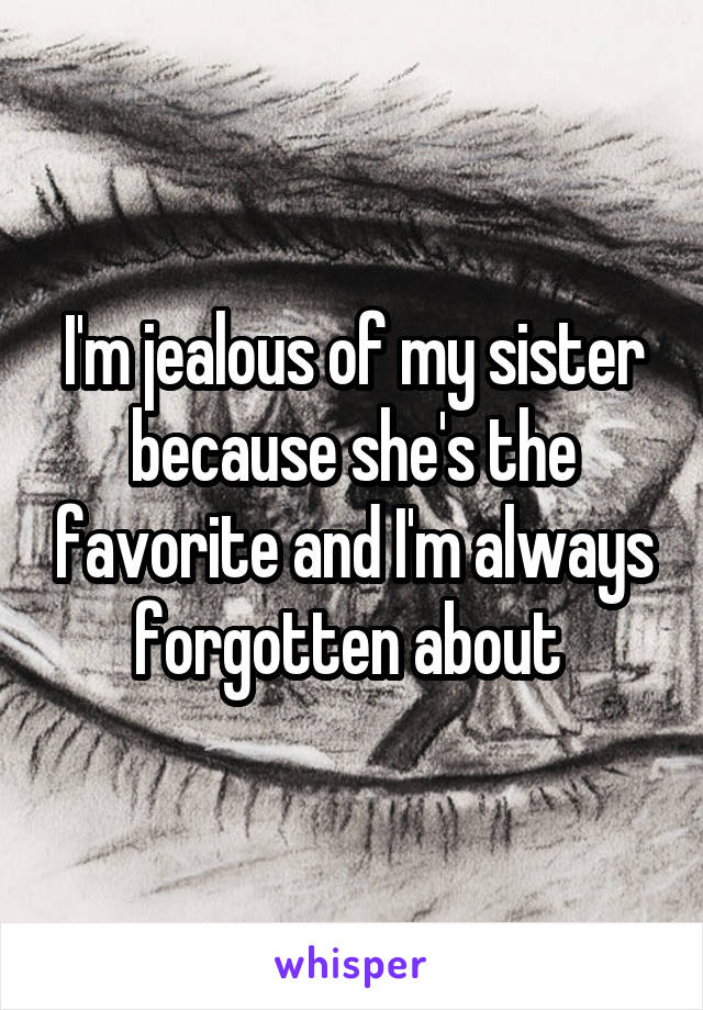 I'm jealous of my sister because she's the favorite and I'm always forgotten about