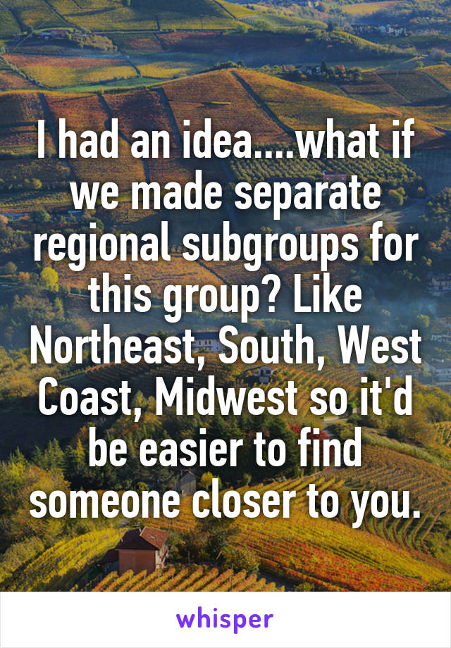 I had an idea....what if we made separate regional subgroups for this group? Like Northeast, South, West Coast, Midwest so it'd be easier to find someone closer to you.