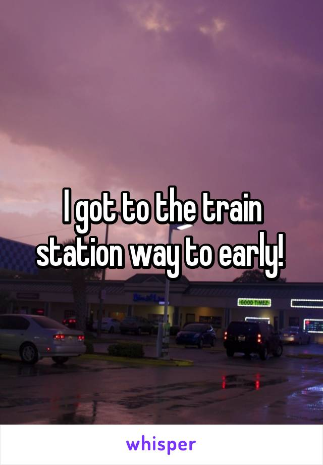 I got to the train station way to early!