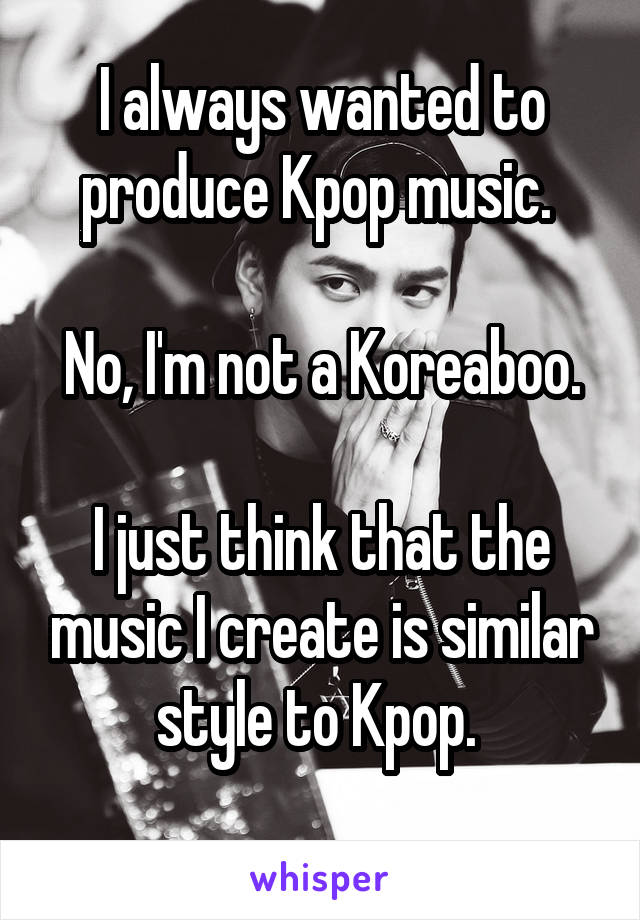 I always wanted to produce Kpop music.   No, I'm not a Koreaboo.  I just think that the music I create is similar style to Kpop.