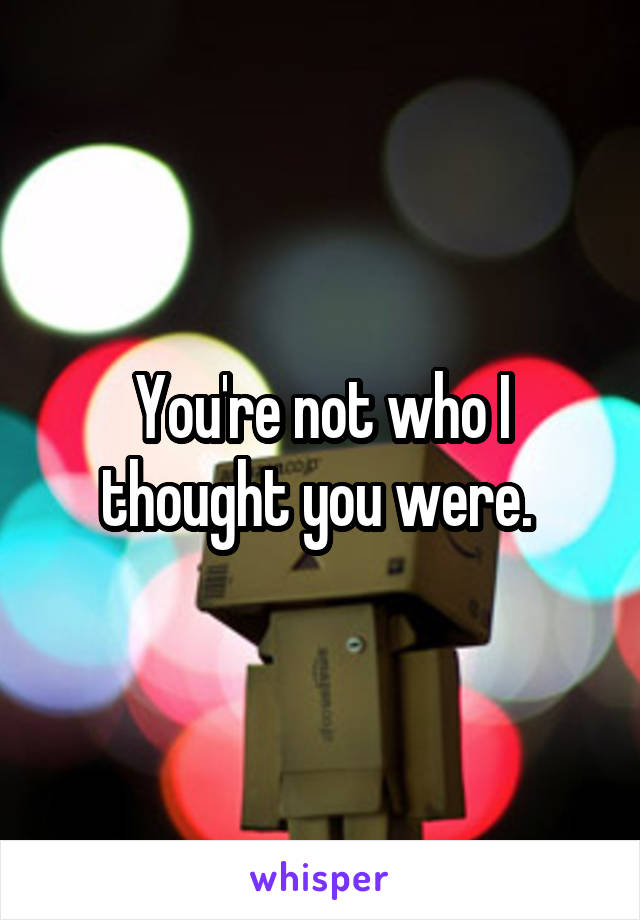 You're not who I thought you were.