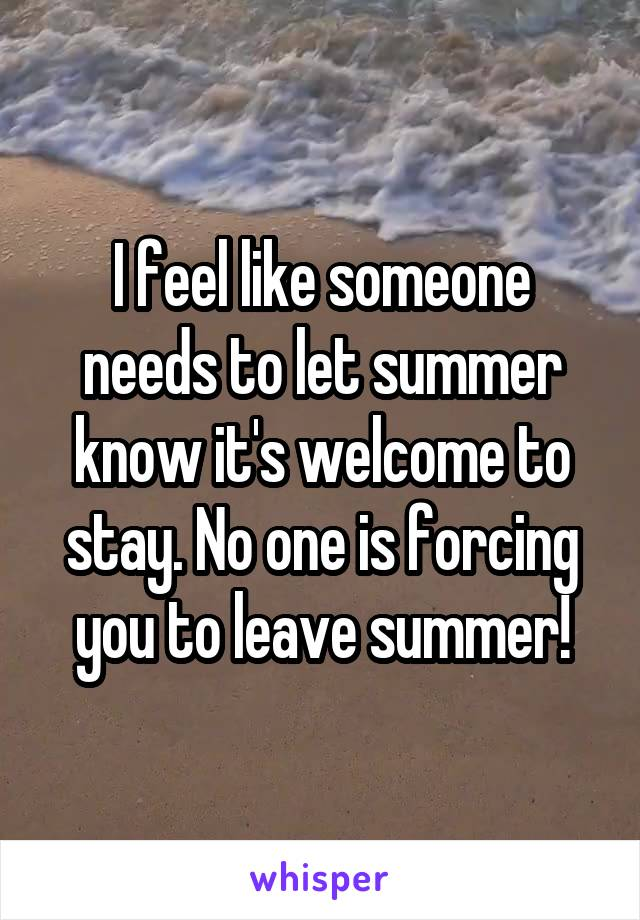 I feel like someone needs to let summer know it's welcome to stay. No one is forcing you to leave summer!
