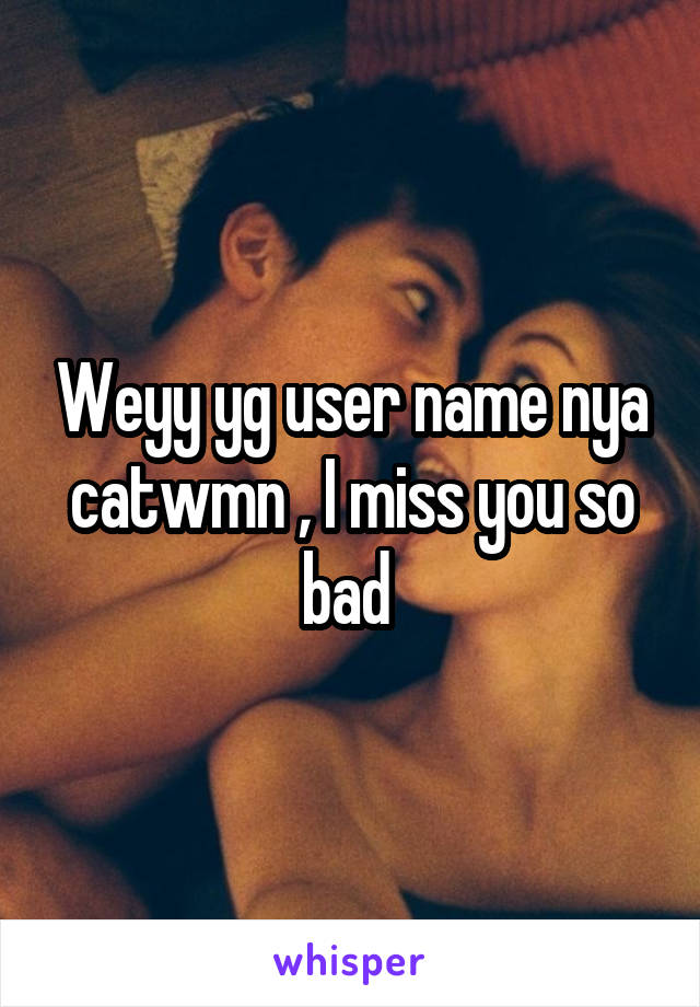 Weyy yg user name nya catwmn , I miss you so bad