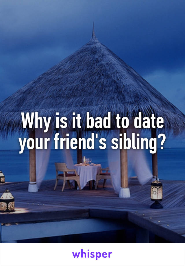 Why is it bad to date your friend's sibling?