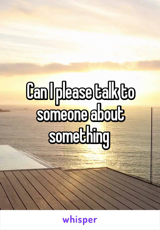 Can I please talk to someone about something