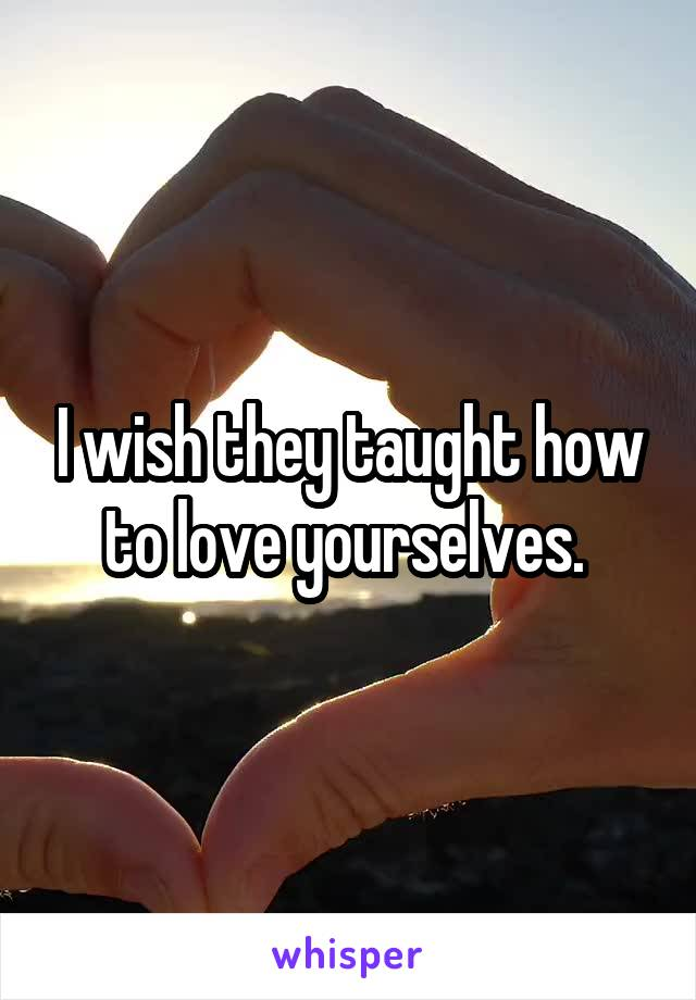 I wish they taught how to love yourselves.