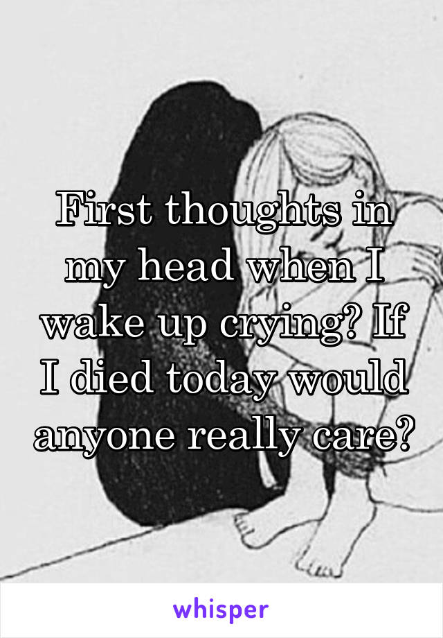 First thoughts in my head when I wake up crying? If I died today would anyone really care?
