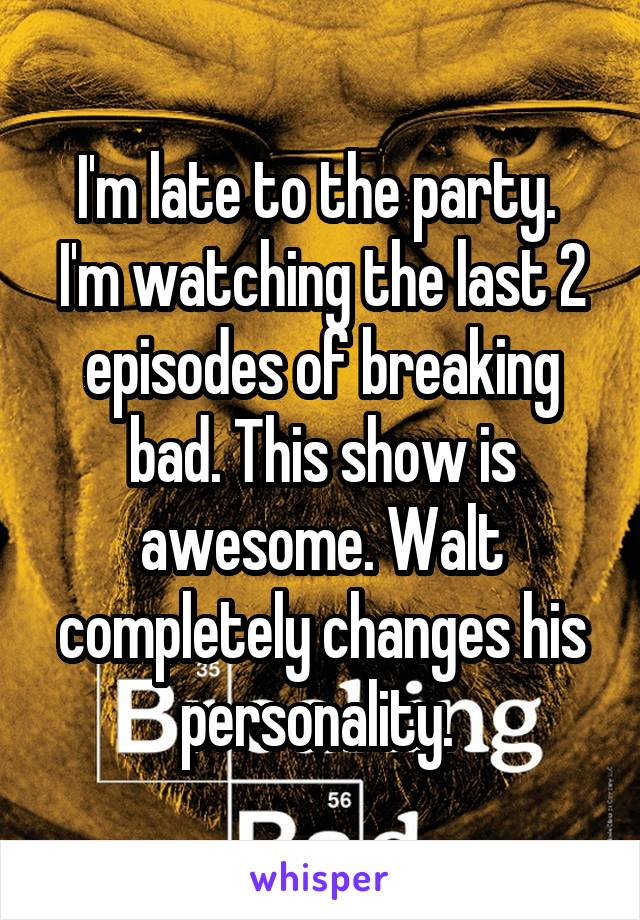 I'm late to the party.  I'm watching the last 2 episodes of breaking bad. This show is awesome. Walt completely changes his personality.