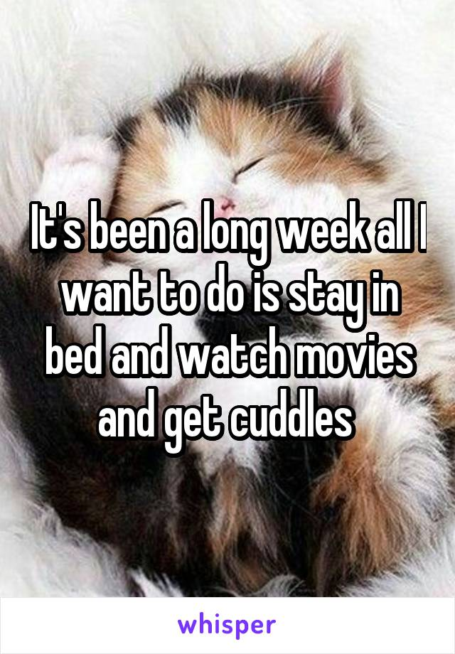 It's been a long week all I want to do is stay in bed and watch movies and get cuddles
