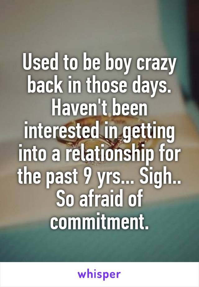 Used to be boy crazy back in those days. Haven't been interested in getting into a relationship for the past 9 yrs... Sigh.. So afraid of commitment.