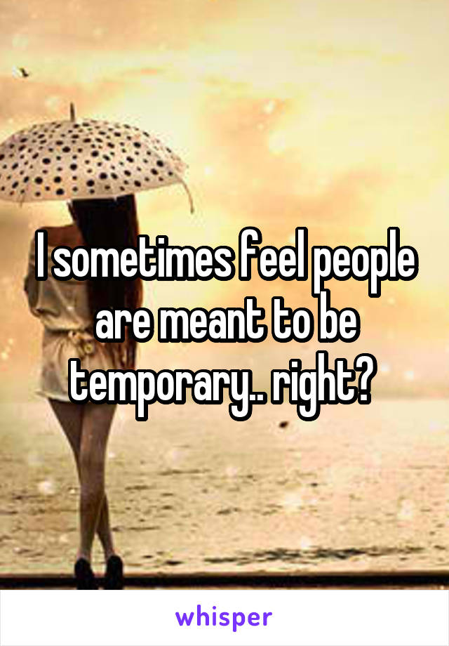 I sometimes feel people are meant to be temporary.. right?