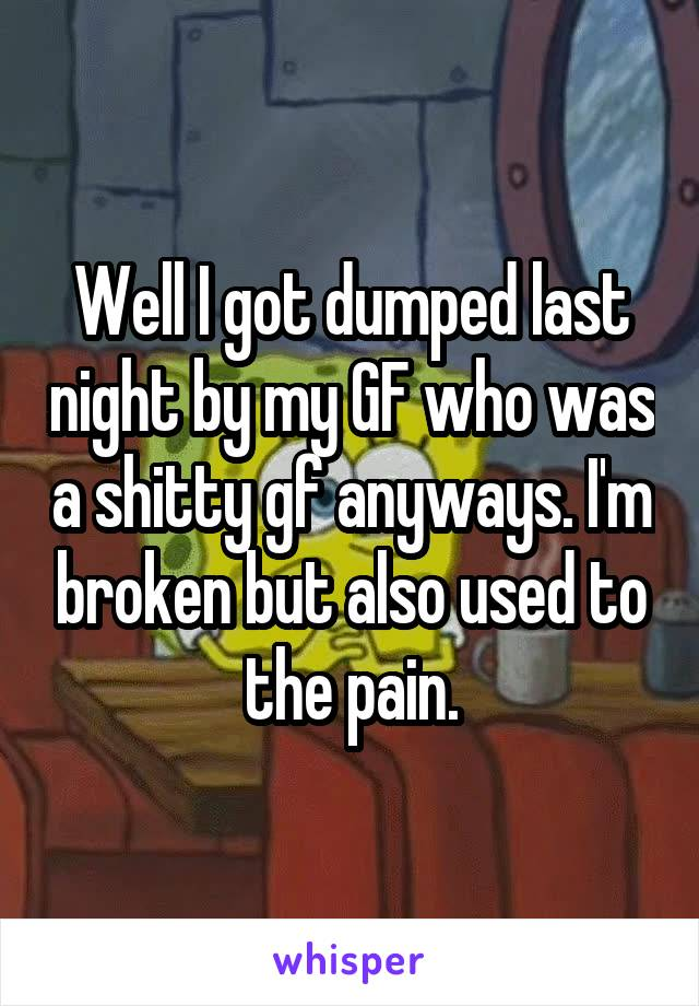 Well I got dumped last night by my GF who was a shitty gf anyways. I'm broken but also used to the pain.