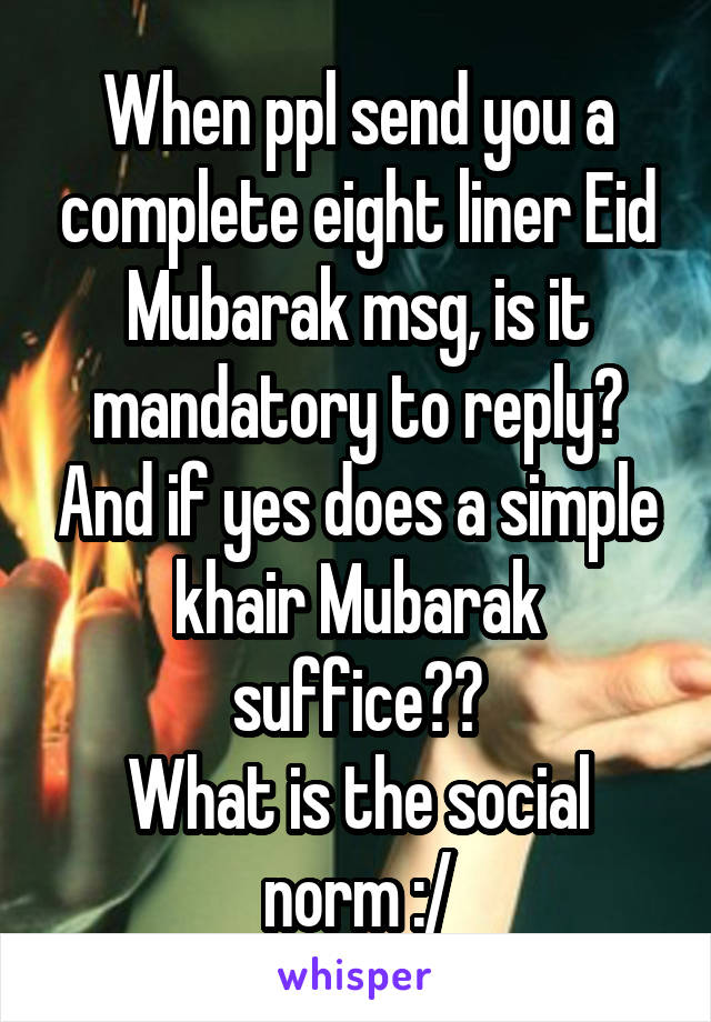 When ppl send you a complete eight liner Eid Mubarak msg, is it mandatory to reply? And if yes does a simple khair Mubarak suffice?? What is the social norm :/