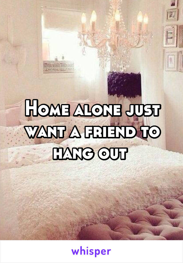 Home alone just want a friend to hang out