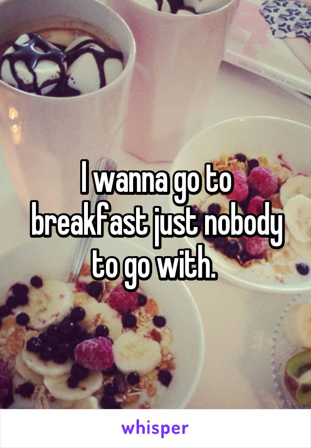 I wanna go to breakfast just nobody to go with.
