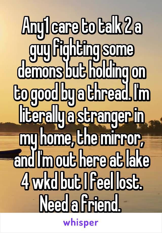 Any1 care to talk 2 a guy fighting some demons but holding on to good by a thread. I'm literally a stranger in my home, the mirror, and I'm out here at lake 4 wkd but I feel lost. Need a friend.