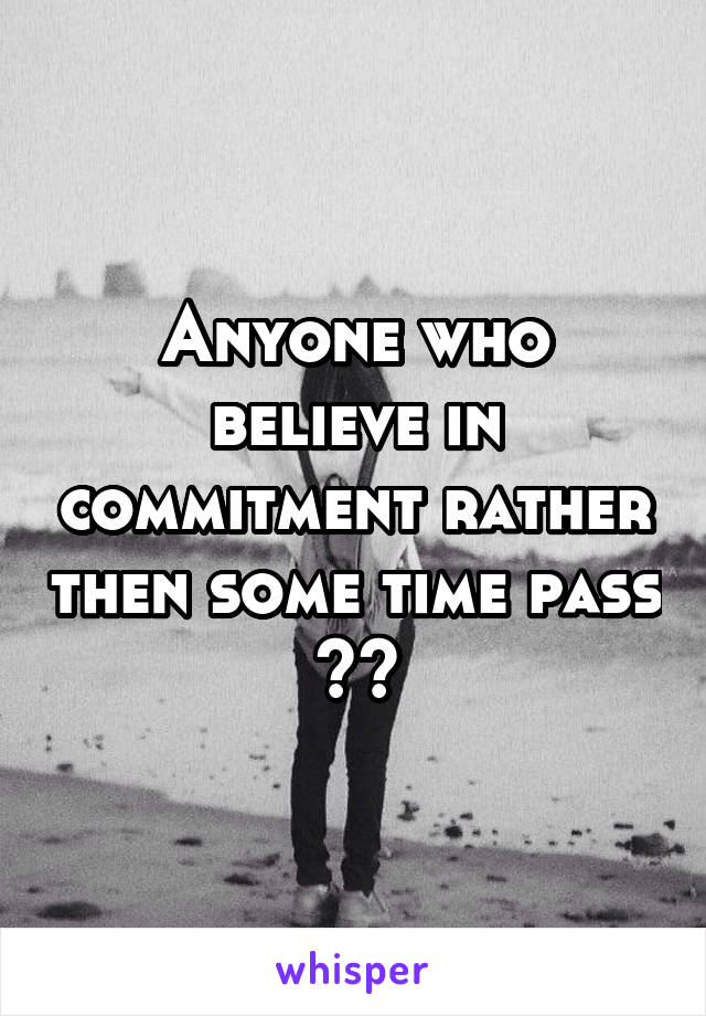 Anyone who believe in commitment rather then some time pass ??