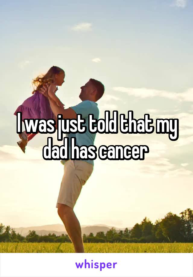 I was just told that my dad has cancer