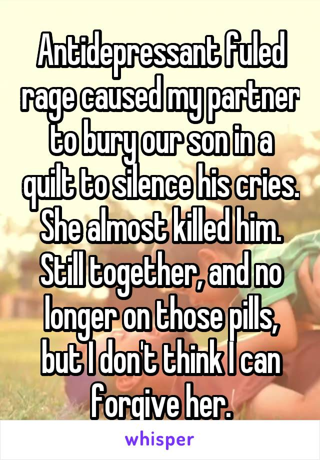 Antidepressant fuled rage caused my partner to bury our son in a quilt to silence his cries. She almost killed him. Still together, and no longer on those pills, but I don't think I can forgive her.