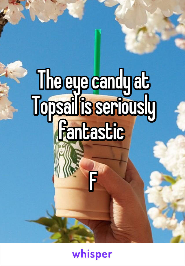 The eye candy at Topsail is seriously fantastic   F