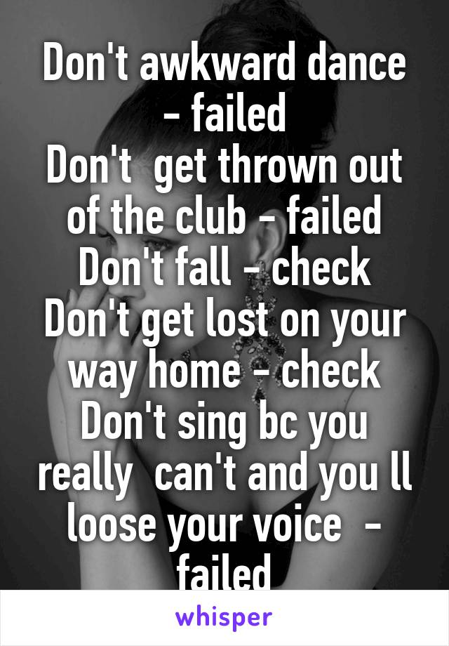 Don't awkward dance - failed Don't  get thrown out of the club - failed Don't fall - check Don't get lost on your way home - check Don't sing bc you really  can't and you ll loose your voice  - failed