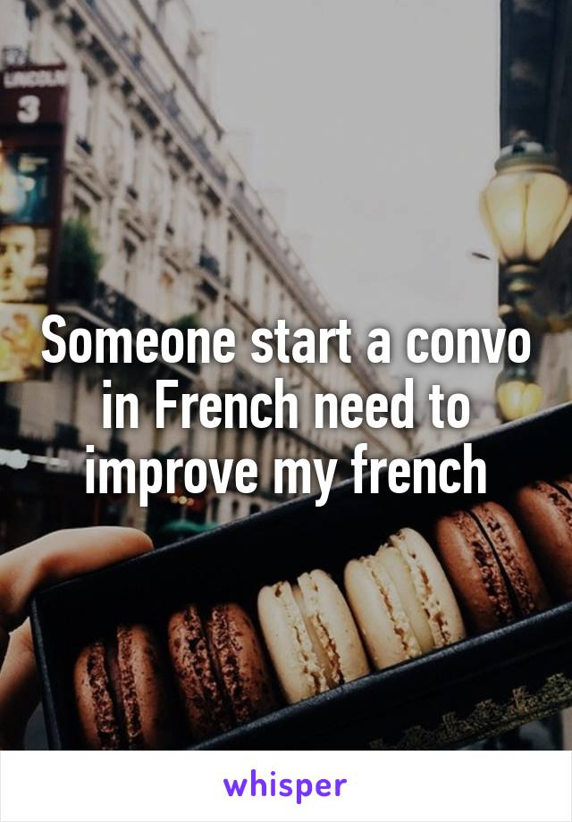 Someone start a convo in French need to improve my french