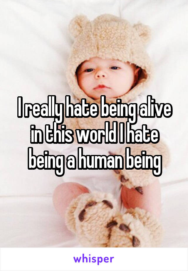 I really hate being alive in this world I hate being a human being