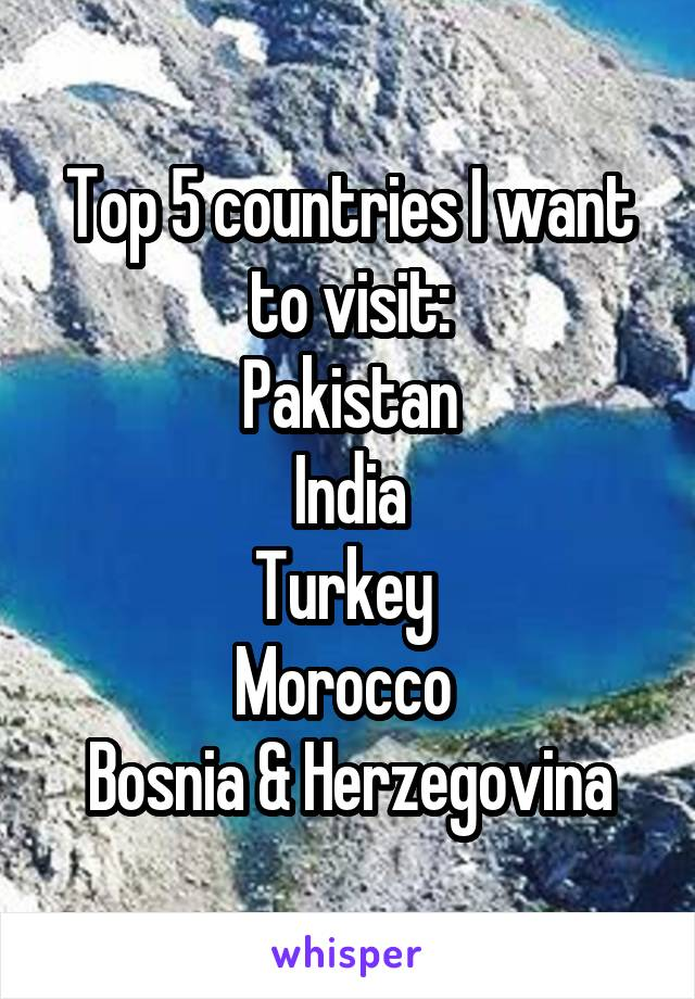 Top 5 countries I want to visit: Pakistan India Turkey  Morocco  Bosnia & Herzegovina