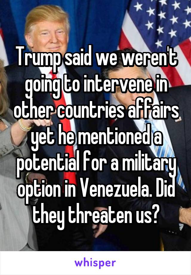 Trump said we weren't going to intervene in other countries affairs yet he mentioned a potential for a military option in Venezuela. Did they threaten us?