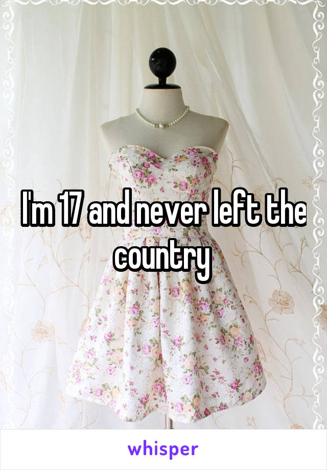 I'm 17 and never left the country