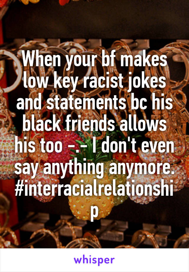 When your bf makes low key racist jokes and statements bc his black friends allows his too -.- I don't even say anything anymore. #interracialrelationship