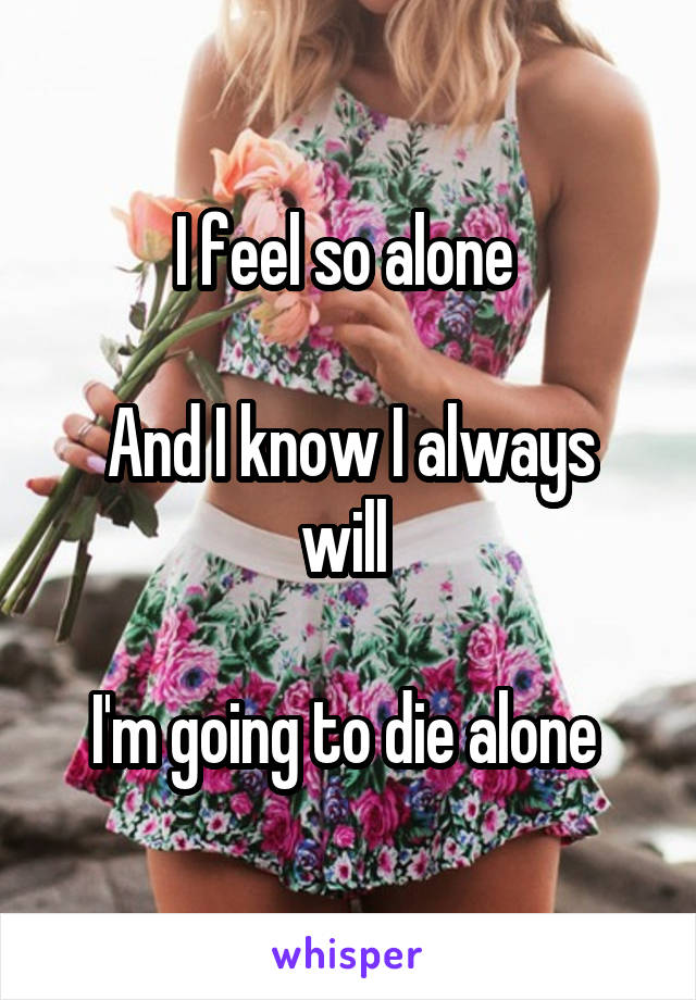 I feel so alone   And I know I always will   I'm going to die alone