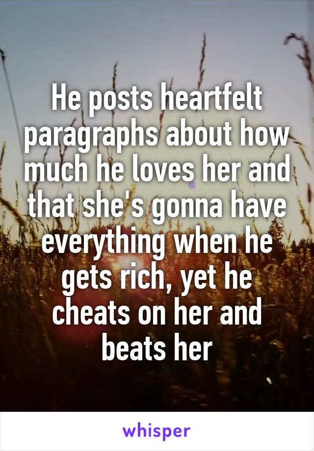 He posts heartfelt paragraphs about how much he loves her and that she's gonna have everything when he gets rich, yet he cheats on her and beats her