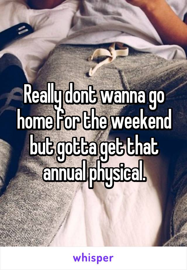 Really dont wanna go home for the weekend but gotta get that annual physical.