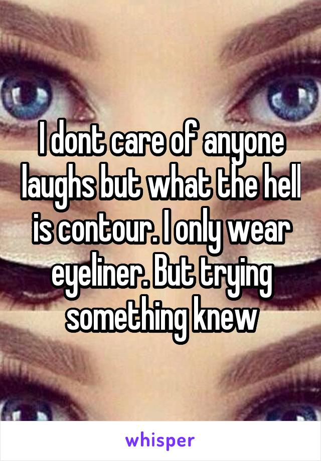 I dont care of anyone laughs but what the hell is contour. I only wear eyeliner. But trying something knew