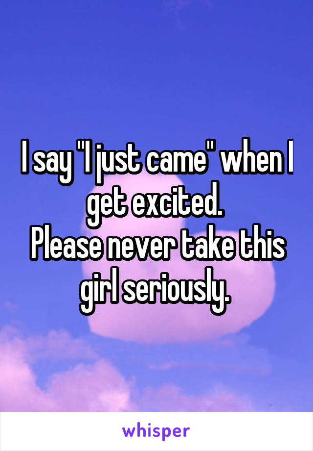 """I say """"I just came"""" when I get excited.  Please never take this girl seriously."""