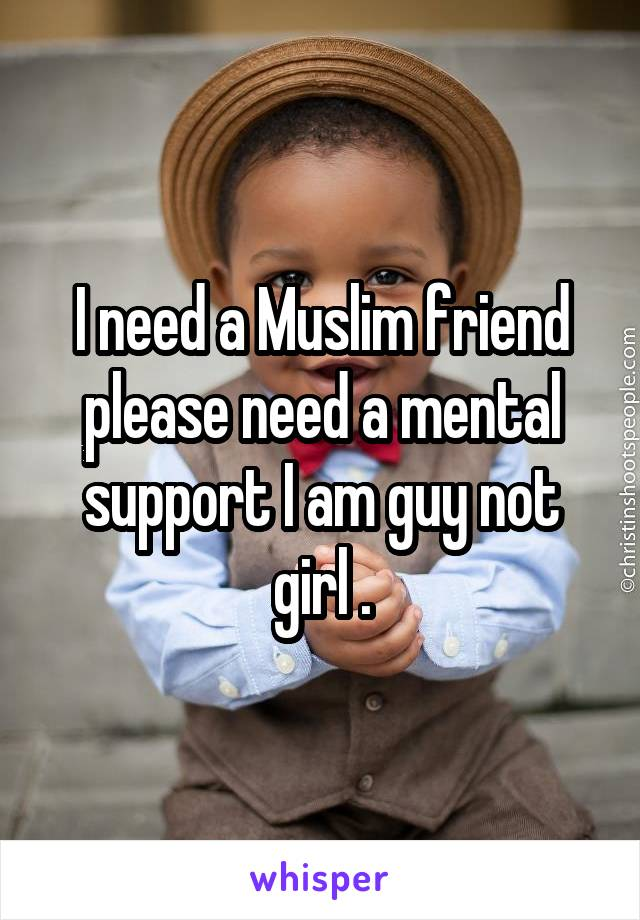 I need a Muslim friend please need a mental support I am guy not girl .