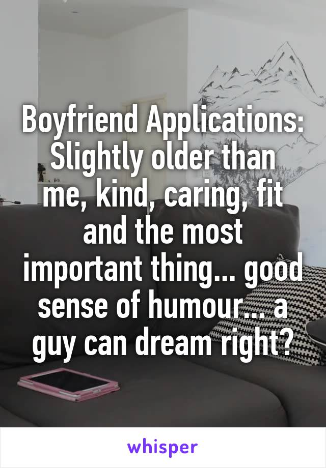 Boyfriend Applications: Slightly older than me, kind, caring, fit and the most important thing... good sense of humour... a guy can dream right?