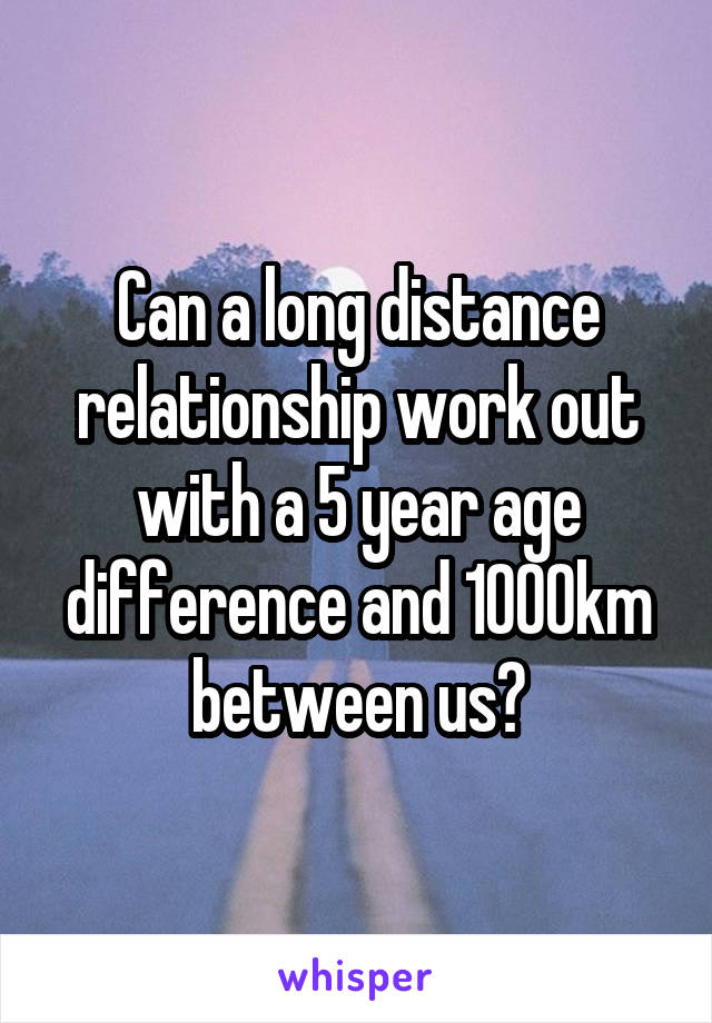 Can a long distance relationship work out with a 5 year age difference and 1000km between us?