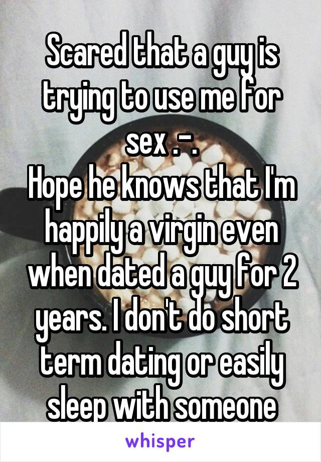 Scared that a guy is trying to use me for sex .-. Hope he knows that I'm happily a virgin even when dated a guy for 2 years. I don't do short term dating or easily sleep with someone