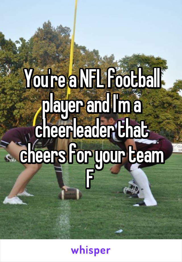You're a NFL football player and I'm a cheerleader that cheers for your team F