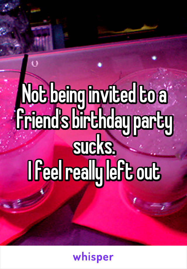 Not being invited to a friend's birthday party sucks. I feel really left out