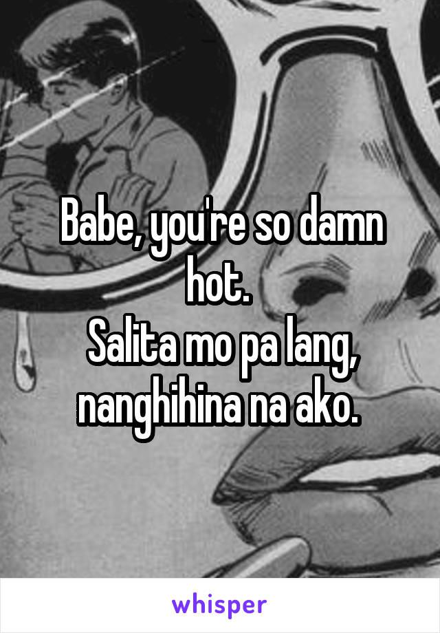 Babe, you're so damn hot.  Salita mo pa lang, nanghihina na ako.