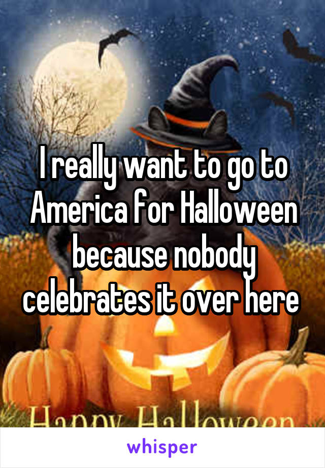 I really want to go to America for Halloween because nobody celebrates it over here