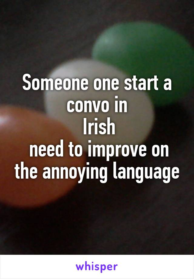 Someone one start a convo in  Irish  need to improve on the annoying language
