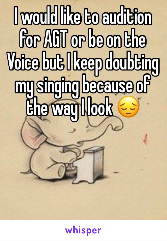 I would like to audition for AGT or be on the Voice but I keep doubting my singing because of the way I look 😔