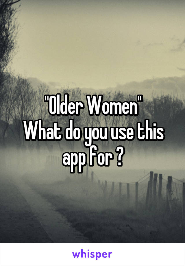 """Older Women"" What do you use this app for ?"