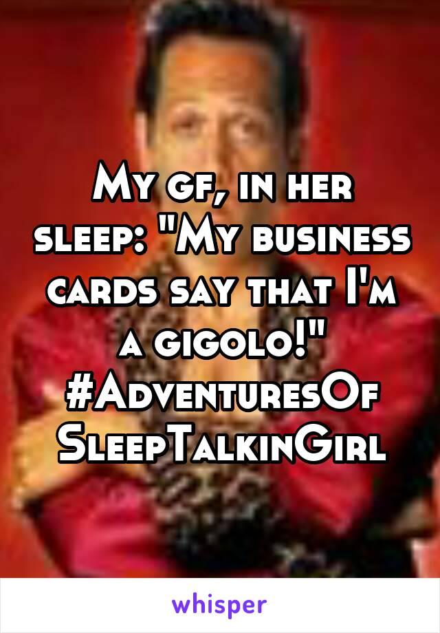 "My gf, in her sleep: ""My business cards say that I'm a gigolo!"" #AdventuresOf SleepTalkinGirl"