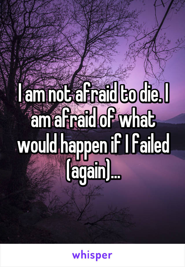 I am not afraid to die. I am afraid of what would happen if I failed (again)...